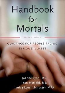 Handbook for Mortals: Guidance for People Facing Serious Illness - Joanne Lynn, Janice Lynn Schuster, Joan Harrold