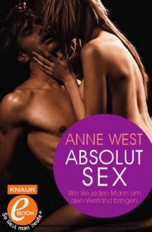 Absolut Sex: Wie Sie jeden Mann um den Verstand bringen - Anne West