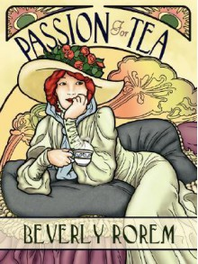 Passion for Tea: Its History, Its Future, Its Health Benefits - Beverly Rorem