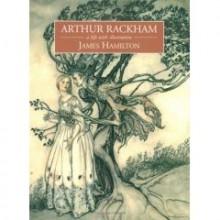Arthur Rackham: A Life with Illustration - James Hamilton, Arthur Rackham