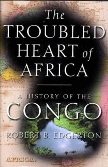 The Troubled Heart of Africa: A History of the Congo - Robert Edgerton