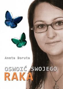 Oswoić swojego raka - Aneta Boruta