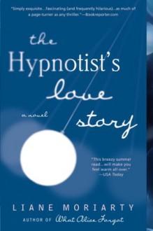The Hypnotist's Love Story: A Novel - Liane Moriarty