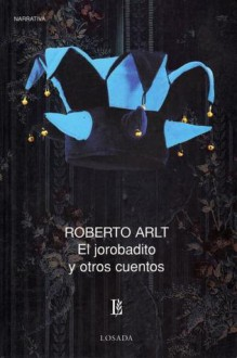 El Jorobadito y otros cuentos - Roberto Arlt