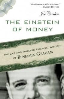 Einstein of Money, The: The Life and Timeless Financial Wisdom of Benjamin Graham - Joe Carlen