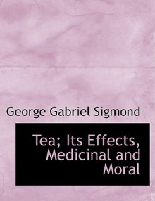 Tea; Its Effects, Medicinal and Moral - George Gabriel Sigmond