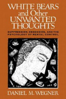 White Bears and Other Unwanted Thoughts: Suppression, Obsession, and the Psychology of Mental Control - Daniel M. Wegner