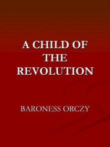 A Child of the Revolution - Emmuska Orczy
