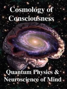 Cosmology of Consciousness: Quantum Physics & Neuroscience of Mind - Chris Clarke, Helge Kragh, Deepak Chopra, Roger Penrose, R. Joseph, Chris King, Menas Kafatos, Michael Mensky