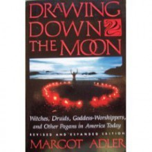 Drawing Down the Moon: Witches, Druids, Goddess-Worshippers and Other Pagans in America Today - Margot Adler