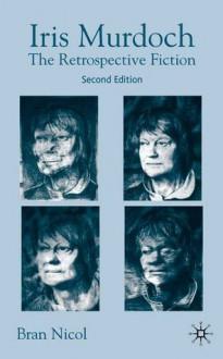 Iris Murdoch, Seccond Edition: The Retrospective Fiction - Bran Nicol