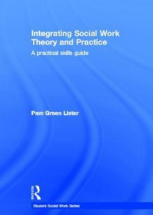 Integrating Social Work Theory and Practice: A Practical Skills Guide - Pam Green Lister
