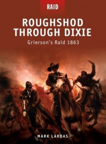 Roughshod Through Dixie - Grierson's Raid 1863 - Mark Lardas, Donato Spedaliere, Johnny Shumate
