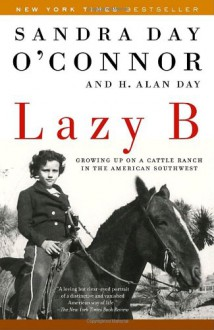 Lazy B: Growing up on a Cattle Ranch in the American Southwest - Sandra Day O'Connor, H. Alan Day