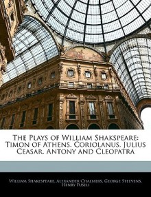The Plays of William Shakspeare: Timon of Athens. Coriolanus. Julius Caesar. Antony and Cleopatra - George Steevens, Alexander Chalmers, William Shakespeare