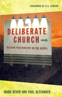 The Deliberate Church: Building Your Ministry on the Gospel - Mark Dever, Paul Alexander