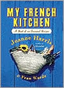 My French Kitchen: A Book of 120 Treasured Recipes - Joanne Harris,Fran Warde