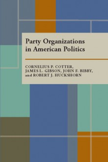Party Organizations In American Politics - Cornelius P. Cotter, James L. Gibson
