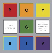 ROY G. BIV: An Exceedingly Surprising Book About Color - Jude Stewart
