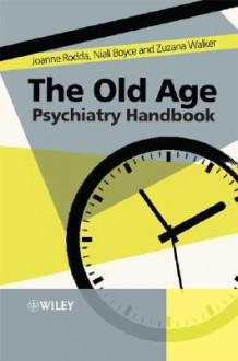 The Old Age Psychiatry Handbook: A Practical Guide - Joanne Rodda, Zuzana Walker, Niall Boyce