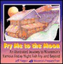 Fry Me to the Moon: An Illustrated Journey to Wisconsin's Famous Friday Night Fish Fry - And Beyond! - Jeff Hagen