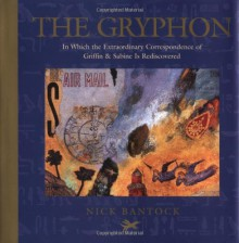 The Gryphon: In Which the Extraordinary Correspondence of Griffin & Sabine Is Rediscovered - Nick Bantock