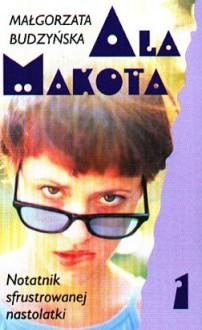 Ala Makota - Notatnik sfrustrowanej nastolatki 1 - Małgorzata Budzyńska