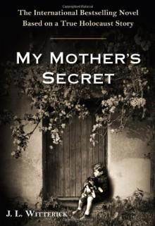 My Mother's Secret: A Novel Based on a True Holocaust Story - J.L. Witterick
