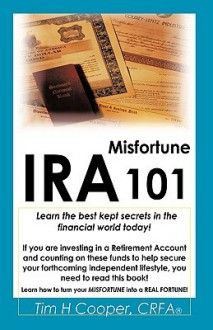 IRA Misfortune 101: Learn the Best Kept Secrets in the Financial World Today! - Tim H. Cooper, Tim H. Cooper