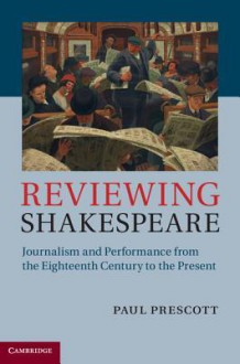 Reviewing Shakespeare: Journalism and Performance from the Eighteenth Century to the Present - Paul Prescott