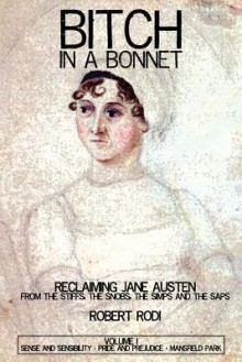 Bitch In a Bonnet: Reclaiming Jane Austen From the Stiffs, the Snobs, the Simps and the Saps, Volume 1 - Robert Rodi