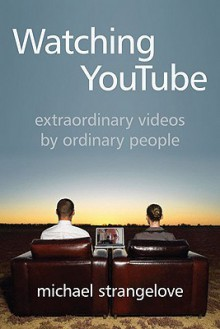 Watching YouTube: Extraordinary Videos by Ordinary People - Michael Strangelove