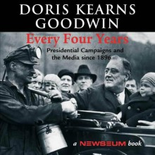 Every Four Years: Presidential Campaigns and the Media Since 1896 - Doris Kearns Goodwin