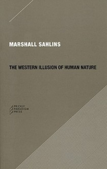The Western Illusion of Human Nature: With Reflections on the Long History of Hierarchy, Equality and the Sublimation of Anarchy in the West, and Comparative Notes on Other Conceptions of the Human Condition - Marshall Sahlins