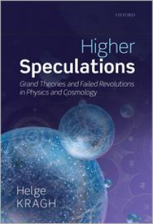 Higher Speculations: Grand Theories and Failed Revolutions in Physics and Cosmology - Helge Kragh