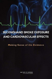 Secondhand Smoke Exposure and Cardiovascular Effects: Making Sense of the Evidence - Committee on Secondhand Smoke Exposure a, Institute of Medicine