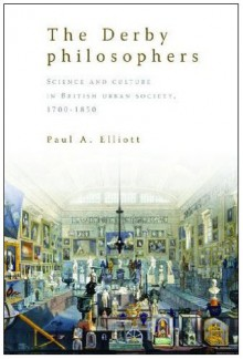 The Derby Philosophers: Science and Culture in British Urban Society, 1700-1850 - Paul A. Elliott