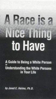 A Race Is a Nice Thing to Have: A Guide to Being a White Person or Understanding the White Persons in Your Life - Janet E. Helms