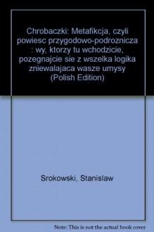 Chrobaczki: Metafikcja, czyli powiesc przygodowo-podroznicza : wy, ktorzy tu wchodzicie, pozegnajcie sie z wszelka logika zniewalajaca wasze umysly (Polish Edition) - Stanislaw Srokowski