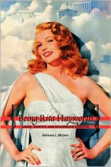 Being Rita Hayworth: Labor, Identity, and Hollywood Stardom - Adrienne McLean