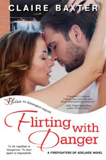 Flirting with Danger: A Firefighters of Adelaide Novel (Entangled Bliss) - Claire Baxter