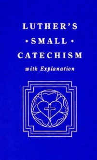 Luther's Small Catechism, with Explanation - Martin Luther