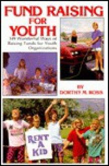 Fund Raising for Youth: Hundreds of Wonderful Ways of Raising Funds for Youth Organizations - Dorothy M. Ross
