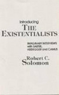Introducing the Existentialists: Imaginary Interviews with Sartre, Heidegger, and Camus - Robert C. Solomon