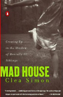 Mad House: Growing Up in the Shadow of Mentally Ill Siblings - Clea Simon