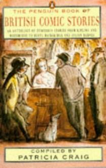 The Penguin Book of British Comic Stories: An Anthology Humorous Stories from Kipling Wodehouse Beryl Bainbridge Julian Bar - Patricia Craig,Various