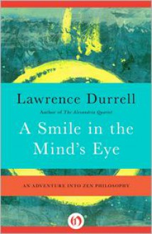 A Smile in the Mind's Eye: An Adventure into Zen Philosophy - Lawrence Durrell
