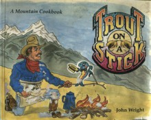 Trout on a Stick: A Mountain Cookbook - John Wright