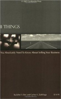 11 Things You Absolutely Need To Know About Selling Your Business - John F. Dini, Carlos A. Zubillaga