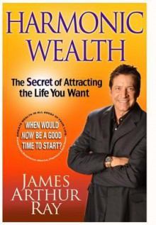 Harmonic Wealth: The Secret of Attracting True Abundance in All Areas of Your Life (Audio) - James Arthur Ray, Inc. 2008 by White Wolf